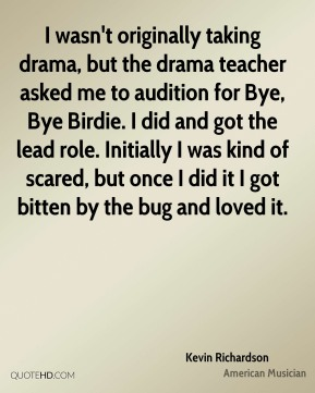I wasn't originally taking drama, but the drama teacher asked me to audition for Bye, Bye Birdie. I did and got the lead role. Initially I was kind of scared, but once I did it I got bitten by the bug and loved it.