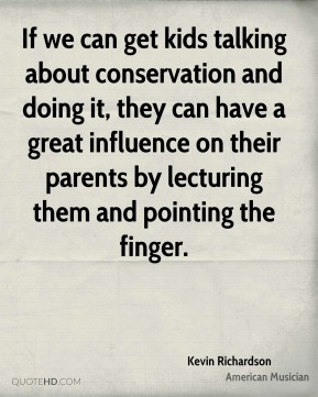 Kevin Richardson - If we can get kids talking about conservation and doing it, they can have a great influence on their parents by lecturing them and pointing the finger.