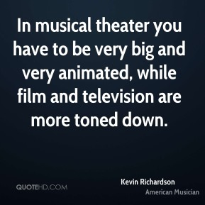 Kevin Richardson - In musical theater you have to be very big and very animated, while film and television are more toned down.
