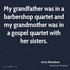 Kevin Richardson - My grandfather was in a barbershop quartet and my grandmother was in a gospel quartet with her sisters.