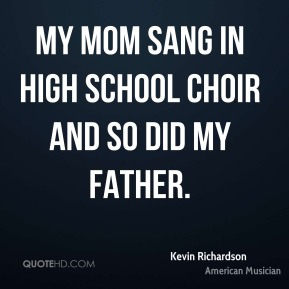 My mom sang in high school choir and so did my father.