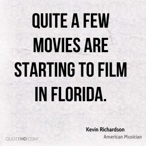 Kevin Richardson - Quite a few movies are starting to film in Florida.