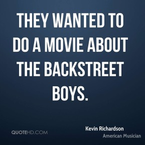 They wanted to do a movie about the Backstreet Boys.