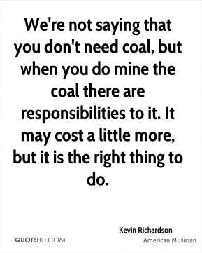 We're not saying that you don't need coal, but when you do mine the coal there are responsibilities to it. It may cost a little more, but it is the right thing to do.