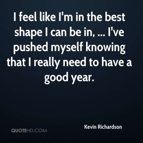 Kevin Richardson  - I feel like I'm in the best shape I can be in, ... I've pushed myself knowing that I really need to have a good year.