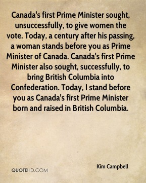 Kim Campbell  - Canada's first Prime Minister sought, unsuccessfully, to give women the vote. Today, a century after his passing, a woman stands before you as Prime Minister of Canada. Canada's first Prime Minister also sought, successfully, to bring British Columbia into Confederation. Today, I stand before you as Canada's first Prime Minister born and raised in British Columbia.
