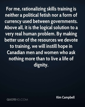 For me, rationalizing skills training is neither a political fetish nor a form of currency used between governments. Above all, it is the logical solution to a very real human problem. By making better use of the resources we devote to training, we will instill hope in Canadian men and women who ask nothing more than to live a life of dignity.