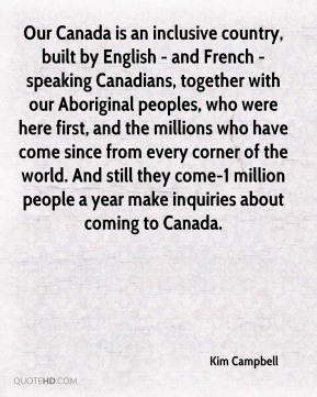 Our Canada is an inclusive country, built by English - and French - speaking Canadians, together with our Aboriginal peoples, who were here first, and the millions who have come since from every corner of the world. And still they come-1 million people a year make inquiries about coming to Canada.