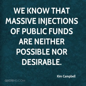 Kim Campbell  - We know that massive injections of public funds are neither possible nor desirable.