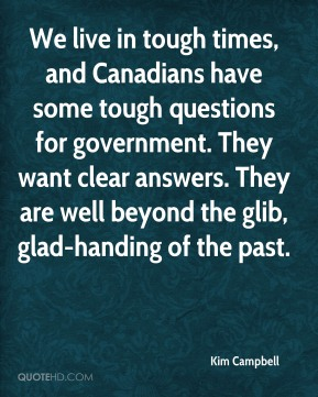 We live in tough times, and Canadians have some tough questions for government. They want clear answers. They are well beyond the glib, glad-handing of the past.