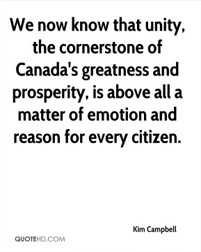 Kim Campbell  - We now know that unity, the cornerstone of Canada's greatness and prosperity, is above all a matter of emotion and reason for every citizen.