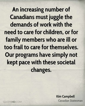 Kim Campbell - An increasing number of Canadians must juggle the demands of work with the need to care for children, or for family members who are ill or too frail to care for themselves. Our programs have simply not kept pace with these societal changes.