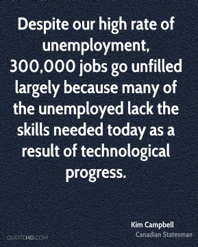 Despite our high rate of unemployment, 300,000 jobs go unfilled largely because many of the unemployed lack the skills needed today as a result of technological progress.