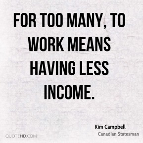 Kim Campbell - For too many, to work means having less income.