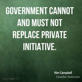 Kim Campbell - Government cannot and must not replace private initiative.