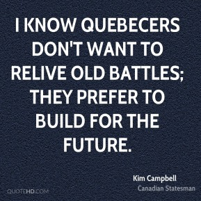 I know Quebecers don't want to relive old battles; they prefer to build for the future.
