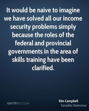 Kim Campbell - It would be naive to imagine we have solved all our income security problems simply because the roles of the federal and provincial governments in the area of skills training have been clarified.