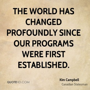 Kim Campbell - The world has changed profoundly since our programs were first established.