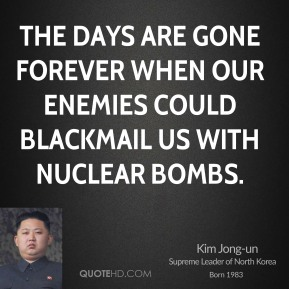Kim Jong-un - The days are gone forever when our enemies could blackmail us with nuclear bombs.