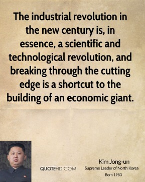 Kim Jong-un - The industrial revolution in the new century is, in essence, a scientific and technological revolution, and breaking through the cutting edge is a shortcut to the building of an economic giant.
