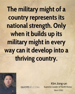 Kim Jong-un - The military might of a country represents its national strength. Only when it builds up its military might in every way can it develop into a thriving country.