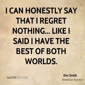 Kim Smith - I can honestly say that I regret nothing... like I said I have the best of both worlds.