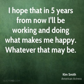 I hope that in 5 years from now I'll be working and doing what makes me happy. Whatever that may be.