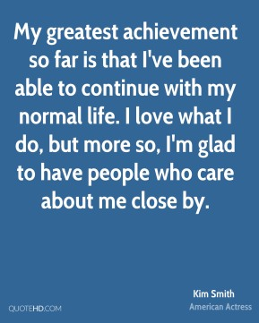 My greatest achievement so far is that I've been able to continue with my normal life. I love what I do, but more so, I'm glad to have people who care about me close by.