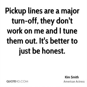 Pickup lines are a major turn-off, they don't work on me and I tune them out. It's better to just be honest.