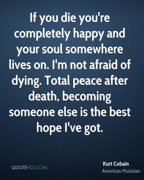 Kurt Cobain - If you die you're completely happy and your soul somewhere lives on. I'm not afraid of dying. Total peace after death, becoming someone else is the best hope I've got.