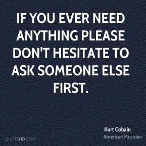 Kurt Cobain - If you ever need anything please don't hesitate to ask someone else first.