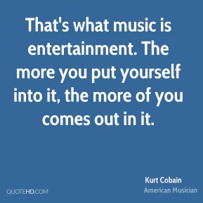 Kurt Cobain  - That's what music is entertainment. The more you put yourself into it, the more of you comes out in it.