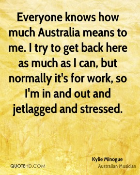 Kylie Minogue - Everyone knows how much Australia means to me. I try to get back here as much as I can, but normally it's for work, so I'm in and out and jetlagged and stressed.