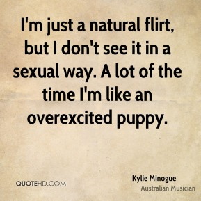 Kylie Minogue - I'm just a natural flirt, but I don't see it in a sexual way. A lot of the time I'm like an overexcited puppy.