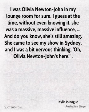 I was Olivia Newton-John in my lounge room for sure. I guess at the time, without even knowing it, she was a massive, massive influence, ... And do you know, she's still amazing. She came to see my show in Sydney, and I was a bit nervous thinking, 'Oh, Olivia Newton-John's here!' .