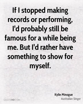 If I stopped making records or performing, I'd probably still be famous for a while being me. But I'd rather have something to show for myself.