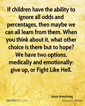 Lance Armstrong - If children have the ability to ignore all odds and percentages, then maybe we can all learn from them. When you think about it, what other choice is there but to hope? We have two options, medically and emotionally: give up, or Fight Like Hell.