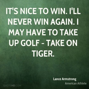 It's nice to win. I'll never win again. I may have to take up golf - take on Tiger.