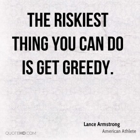 The riskiest thing you can do is get greedy.