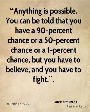 """Anything is possible. You can be told that you have a 90-percent chance or a 50-percent chance or a 1-percent chance, but you have to believe, and you have to fight.""."