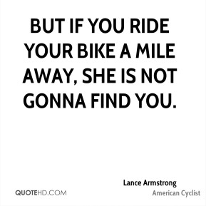 But if you ride your bike a mile away, she is not gonna find you.