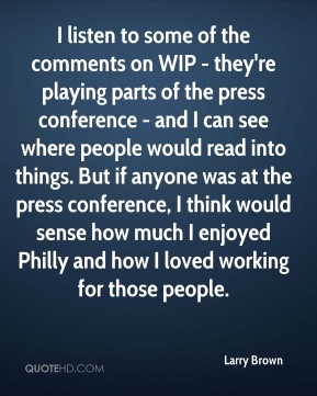 Larry Brown - I listen to some of the comments on WIP - they're playing parts of the press conference - and I can see where people would read into things. But if anyone was at the press conference, I think would sense how much I enjoyed Philly and how I loved working for those people.