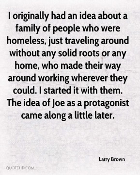 Larry Brown - I originally had an idea about a family of people who were homeless, just traveling around without any solid roots or any home, who made their way around working wherever they could. I started it with them. The idea of Joe as a protagonist came along a little later.