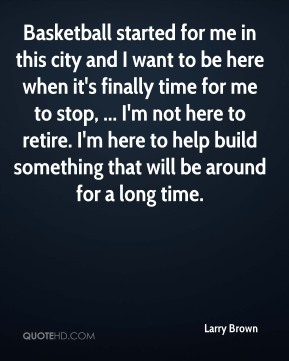Basketball started for me in this city and I want to be here when it's finally time for me to stop, ... I'm not here to retire. I'm here to help build something that will be around for a long time.