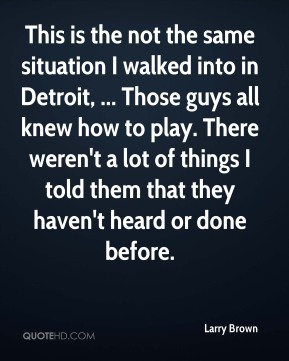 This is the not the same situation I walked into in Detroit, ... Those guys all knew how to play. There weren't a lot of things I told them that they haven't heard or done before.