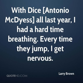 With Dice [Antonio McDyess] all last year, I had a hard time breathing. Every time they jump, I get nervous.
