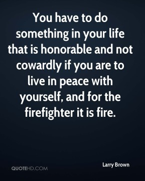 Larry Brown - You have to do something in your life that is honorable and not cowardly if you are to live in peace with yourself, and for the firefighter it is fire.