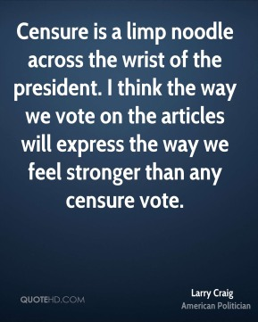 Larry Craig - Censure is a limp noodle across the wrist of the president. I think the way we vote on the articles will express the way we feel stronger than any censure vote.