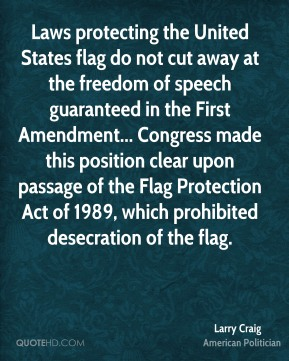 Laws protecting the United States flag do not cut away at the freedom of speech guaranteed in the First Amendment... Congress made this position clear upon passage of the Flag Protection Act of 1989, which prohibited desecration of the flag.