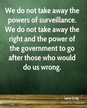 Larry Craig - We do not take away the powers of surveillance. We do not take away the right and the power of the government to go after those who would do us wrong.